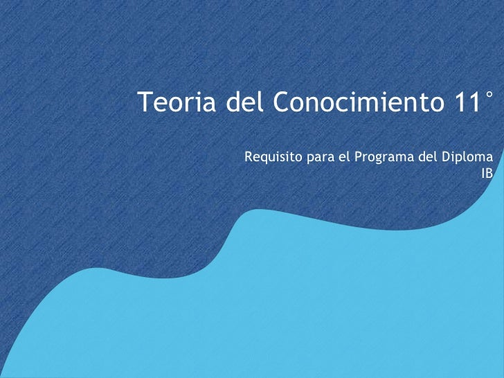 Teoria del Conocimiento 11°        Requisito para el Programa del Diploma                                             IB