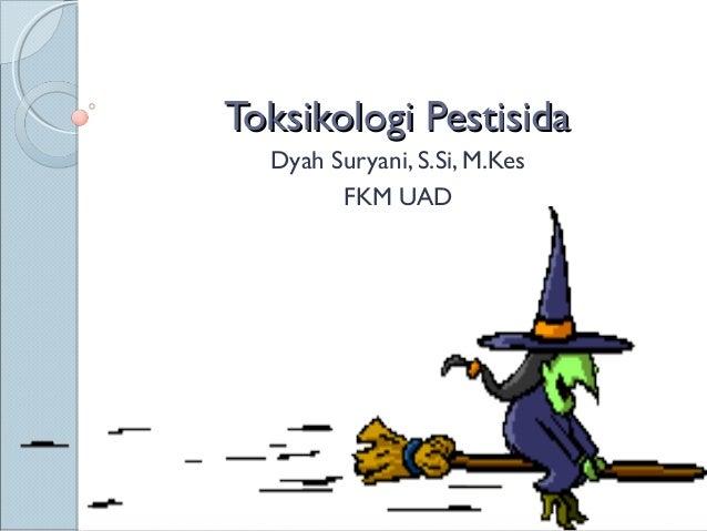 Toksikologi Pestisida  Dyah Suryani, S.Si, M.Kes        FKM UAD