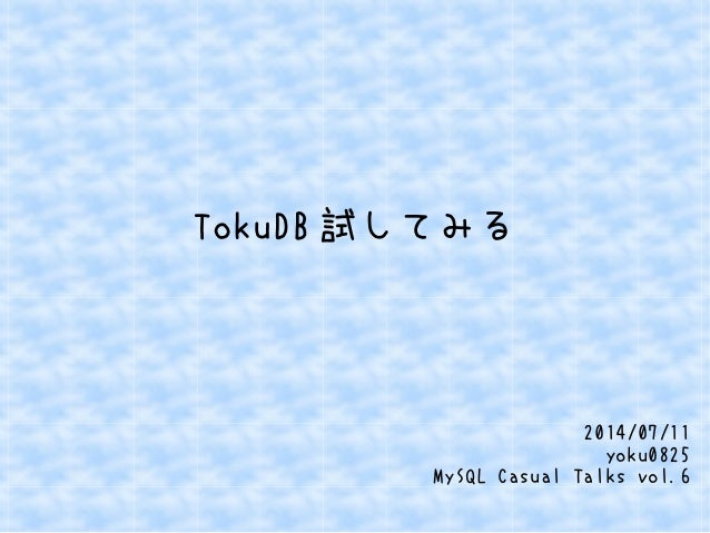 TokuDB 試してみる 2014/07/11 yoku0825 MySQL Casual Talks vol.6