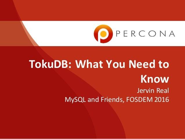 TokuDB:WhatYouNeedto Know Jervin Real MySQLandFriends,FOSDEM2016