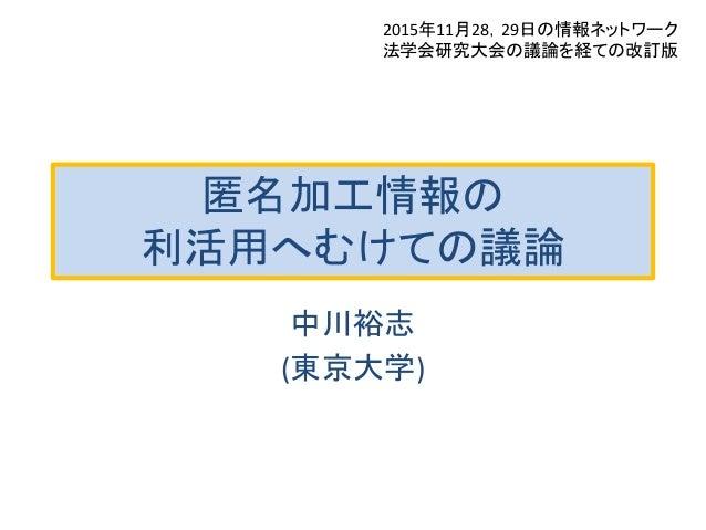 匿名加工情報の 利活用へむけての議論 中川裕志 (東京大学) 2015年11月28,29日の情報ネットワーク 法学会研究大会の議論を経ての改訂版