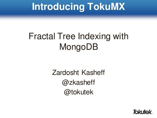 Introducing TokuMX Fractal Tree Indexing with MongoDB Zardosht Kasheff @zkasheff @tokutek