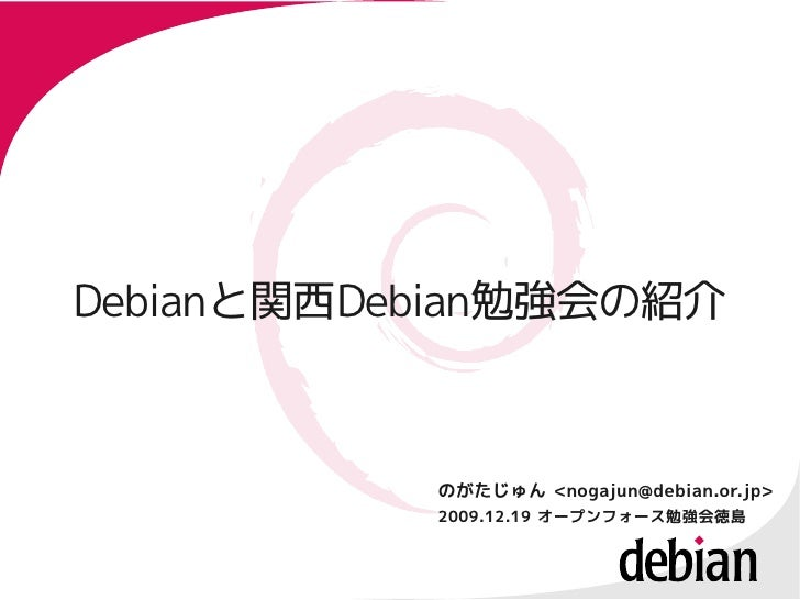 Debianと関西Debian勉強会の紹介 Debianと関西Debian勉強会の紹介               のがたじゅん <nogajun@debian.or.jp>            2009.12.19 オープンフォース勉強会徳島