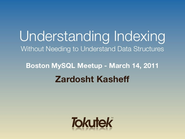 Understanding IndexingWithout Needing to Understand Data Structures Boston MySQL Meetup - March 14, 2011          Zardosht...