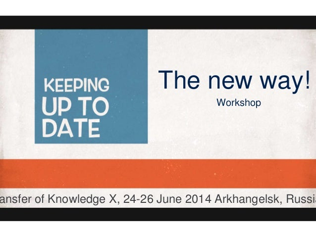 The new way! Workshop ansfer of Knowledge X, 24-26 June 2014 Arkhangelsk, Russia