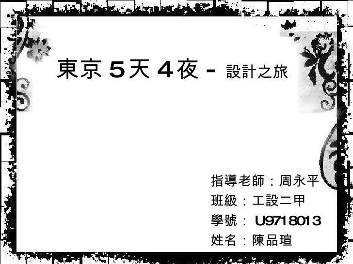 東京 5 天 4 夜 - 設計之旅 指導老師:周永平 班級:工設二甲 學號: U9718013 姓名:陳品瑄
