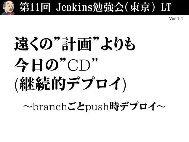 """第11回 Jenkins勉強会(東京) LT Ver 1.1 遠くの""""計画""""よりも 今日の""""CD"""" (継続的デプロイ) 〜branchごとpush時デプロイ〜"""