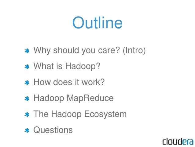 Outline Why should you care? (Intro) What is Hadoop? How does it work? Hadoop MapReduce The Hadoop Ecosystem Questions