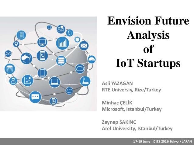 Envision Future Analysis of IoT Startups Asli YAZAGAN RTE Universiy, Rize/Turkey Minhaç ÇELİK Microsoft, Istanbul/Turkey Z...