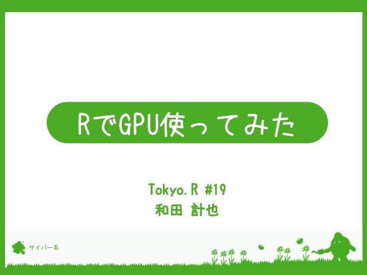 RでGPU使ってみた           Tokyo.R #19            和田 計也サイバー系