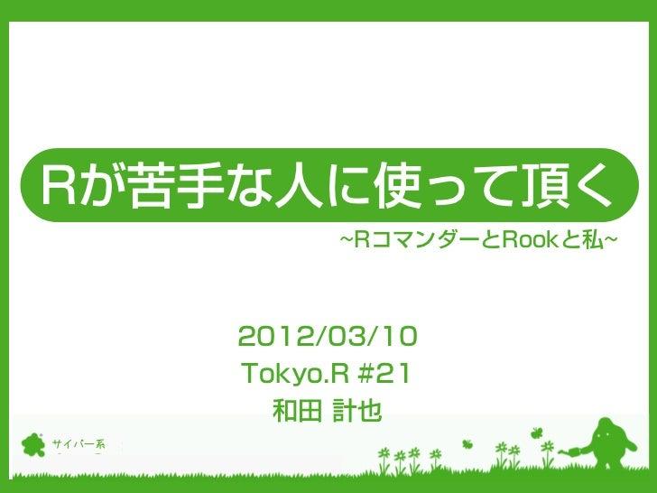 Rが苦手な人に使って頂く              ~RコマンダーとRookと私~        2012/03/10        Tokyo.R #21          和田 計也サイバー系