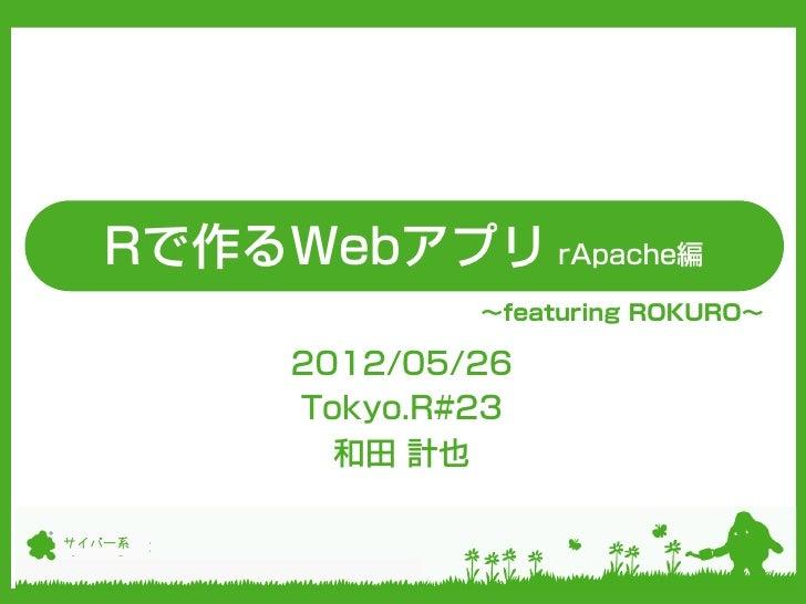 Rで作るWebアプリ rApache編                ~featuring ROKURO~        2012/05/26        Tokyo.R#23          和田 計也サイバー系