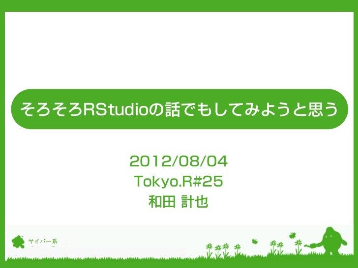 そろそろRStudioの話でもしてみようと思う        2012/08/04        Tokyo.R#25          和田 計也サイバー系
