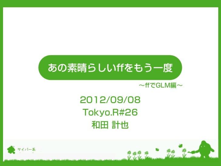 あの素晴らしいffをもう一度                    ~ffでGLM編~           2012/09/08           Tokyo.R#26             和田 計也サイバー系