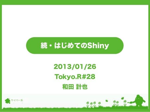 続・はじめてのShiny          2013/01/26          Tokyo.R#28            和田 計也サイバー系