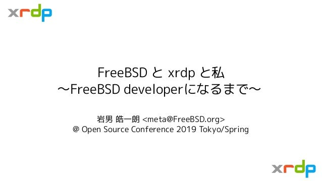 FreeBSD と xrdp と私 〜FreeBSD developerになるまで〜 岩男 皓一朗 <meta@FreeBSD.org> @ Open Source Conference 2019 Tokyo/Spring