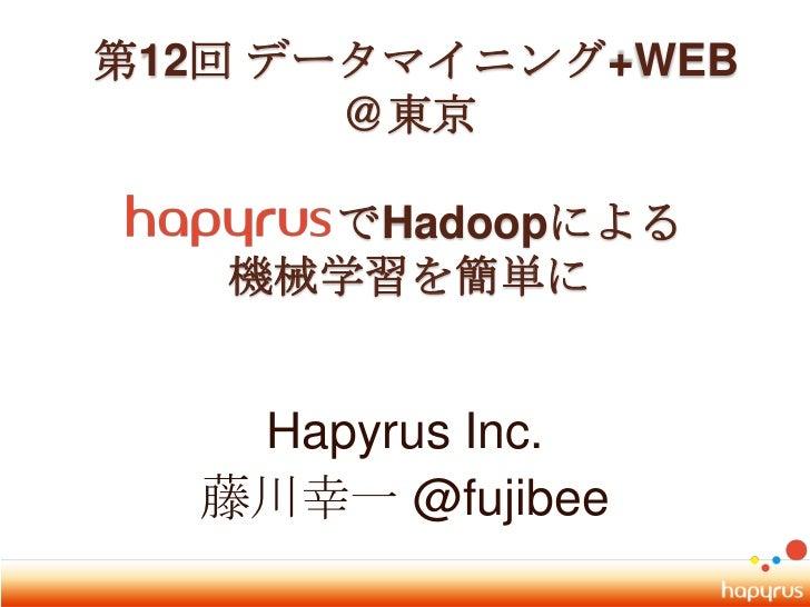 第12回 データマイニング+WEB @東京でHadoopによる機械学習を簡単に<br />Hapyrus Inc.<br />藤川幸一 @fujibee<br />