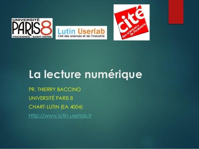 La lecture numérique PR. THIERRY BACCINO UNIVERSITÉ PARIS 8 CHART-LUTIN (EA 4004) Http://www.lutin-userlab.fr