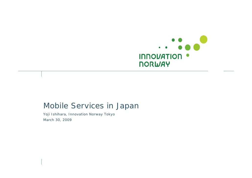 Mobile Services in Japan Yoji Ishihara, Innovation Norway Tokyo March 30, 2009