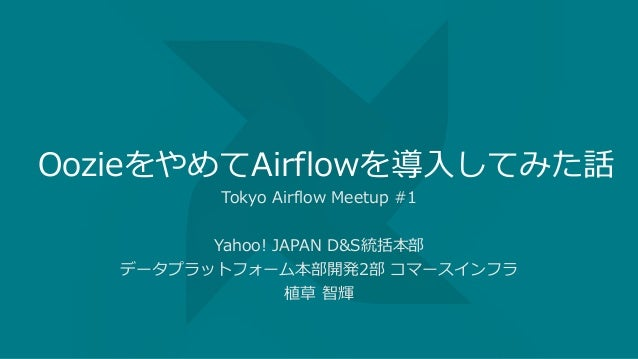 OozieをやめてAirflowを導入してみた話 Tokyo Airflow Meetup #1 Yahoo! JAPAN D&S統括本部 データプラットフォーム本部開発2部 コマースインフラ 植草 智輝