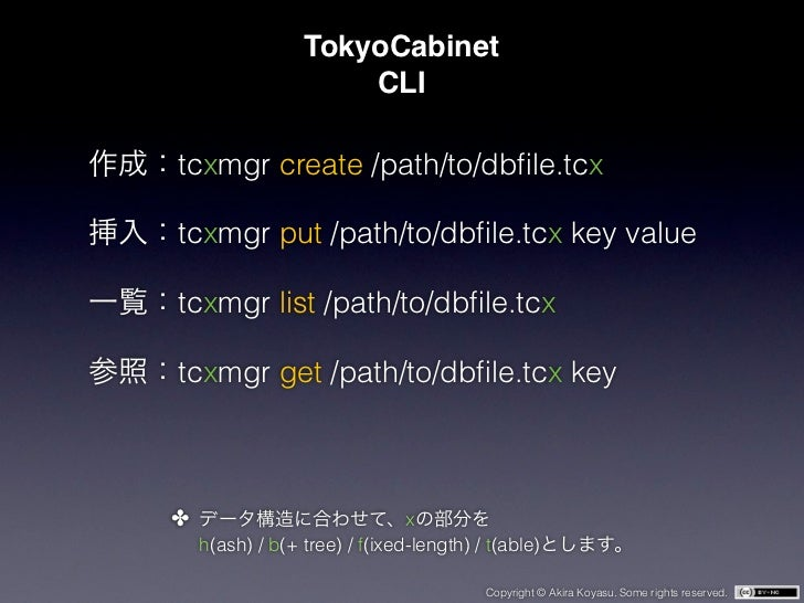 TokyoCabinet                     CLItcxmgr create /path/to/dbfile.tcxtcxmgr put /path/to/dbfile.tcx key valuetcxmgr list /pa...