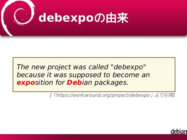 """debexpoの由来 The new project was called """"debexpo"""" because it was supposed to become an exposition for Debian packages. [「htt..."""