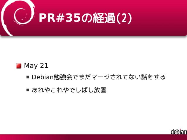 PR#35の経過(2) May 21 Debian勉強会でまだマージされてない話をする あれやこれやでしばし放置