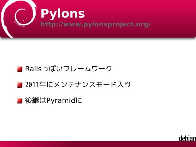 Pylons http://www.pylonsproject.org/ Railsっぽいフレームワーク 2011年にメンテナンスモード入り 後継はPyramidに
