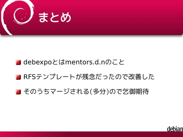 まとめ debexpoとはmentors.d.nのこと RFSテンプレートが残念だったので改善した そのうちマージされる(多分)ので乞御期待