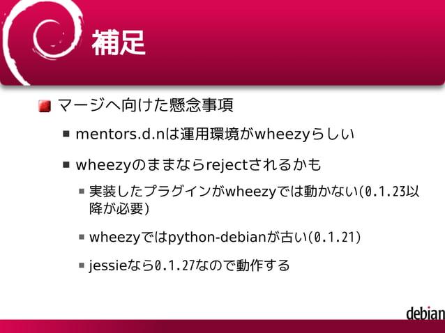 補足 マージへ向けた懸念事項 mentors.d.nは運用環境がwheezyらしい wheezyのままならrejectされるかも 実装したプラグインがwheezyでは動かない(0.1.23以 降が必要) wheezyではpython-debia...