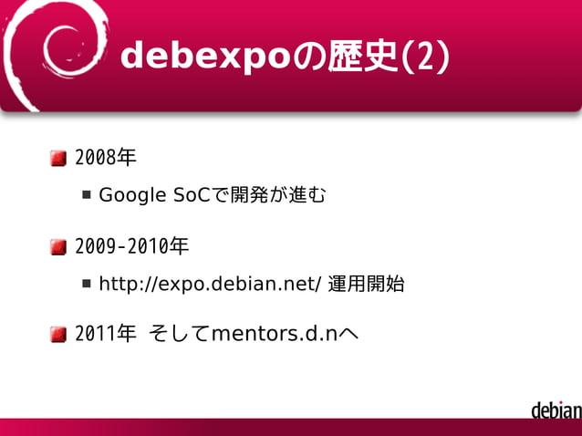 debexpoの歴史(2) 2008年 Google SoCで開発が進む 2009-2010年 http://expo.debian.net/ 運用開始 2011年 そしてmentors.d.nへ