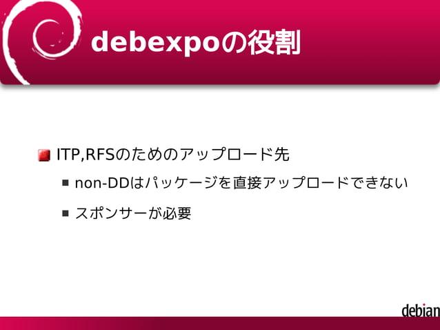 debexpoの役割 ITP,RFSのためのアップロード先 non-DDはパッケージを直接アップロードできない スポンサーが必要