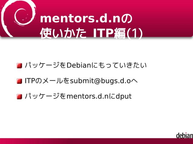 mentors.d.nの 使いかた ITP編(1) パッケージをDebianにもっていきたい ITPのメールをsubmit@bugs.d.oへ パッケージをmentors.d.nにdput