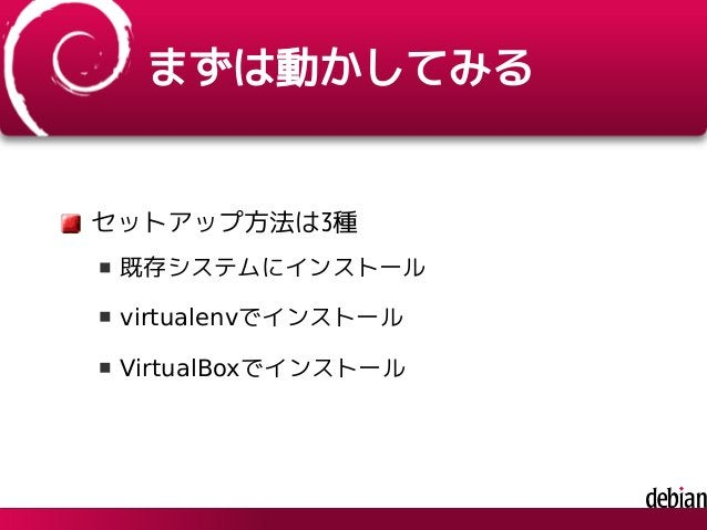 まずは動かしてみる セットアップ方法は3種 既存システムにインストール virtualenvでインストール VirtualBoxでインストール