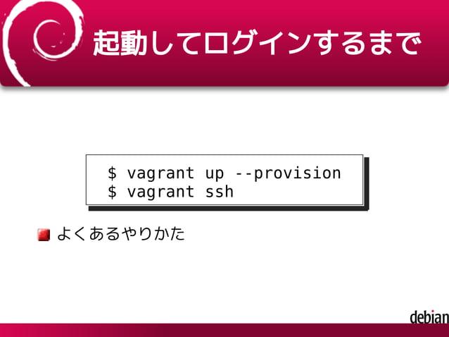 起動してログインするまで $ vagrant up --provision $ vagrant ssh よくあるやりかた