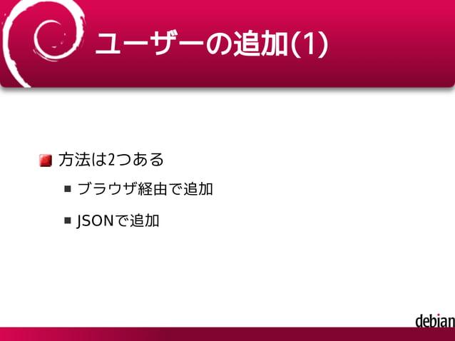 ユーザーの追加(1) 方法は2つある ブラウザ経由で追加 JSONで追加