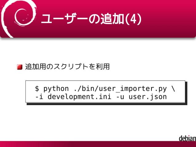 ユーザーの追加(4) 追加用のスクリプトを利用 $ python ./bin/user_importer.py  -i development.ini -u user.json