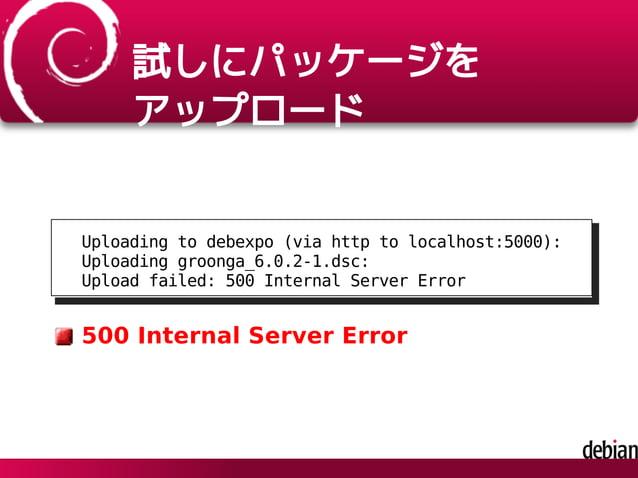 試しにパッケージを アップロード Uploading to debexpo (via http to localhost:5000): Uploading groonga_6.0.2-1.dsc: Upload failed: 500 Inte...