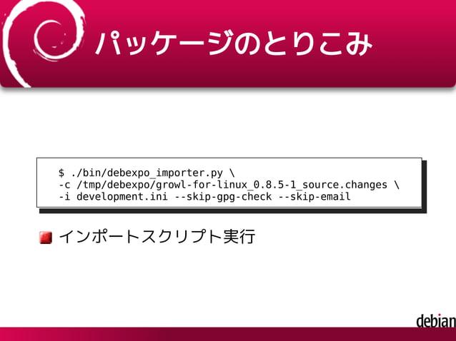 パッケージのとりこみ $ ./bin/debexpo_importer.py  -c /tmp/debexpo/growl-for-linux_0.8.5-1_source.changes  -i development.ini --skip-...