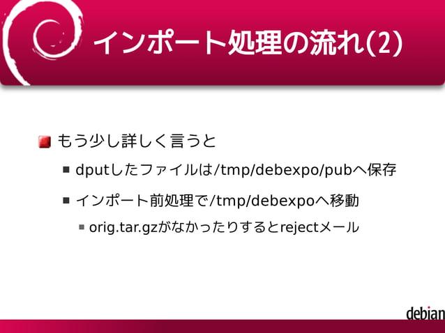 インポート処理の流れ(2) もう少し詳しく言うと dputしたファイルは/tmp/debexpo/pubへ保存 インポート前処理で/tmp/debexpoヘ移動 orig.tar.gzがなかったりするとrejectメール