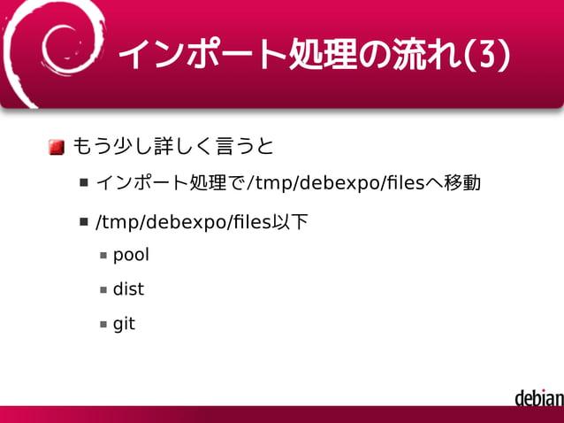 インポート処理の流れ(3) もう少し詳しく言うと インポート処理で/tmp/debexpo/filesへ移動 /tmp/debexpo/files以下 pool dist git