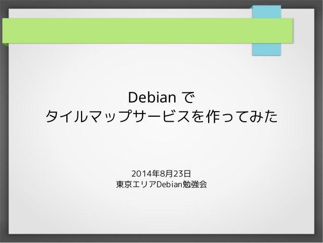 Debian で  タイルマップサービスを作ってみた  2014年8月23日  東京エリアDebian勉強会