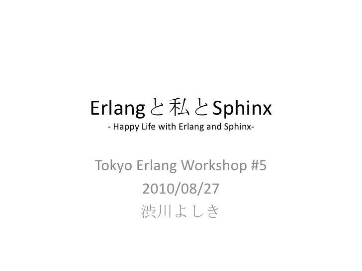 Erlangと私とSphinx- Happy Life with Erlang and Sphinx-<br />Tokyo Erlang Workshop #5<br />2010/08/27<br />渋川よしき<br />