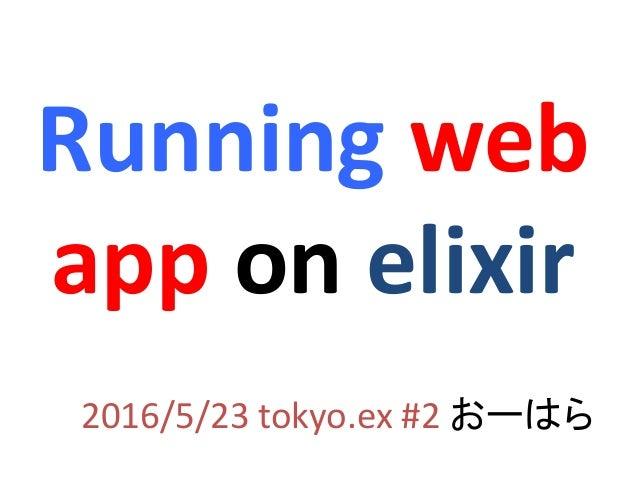 Running web app on elixir 2016/5/23 tokyo.ex #2 おーはら