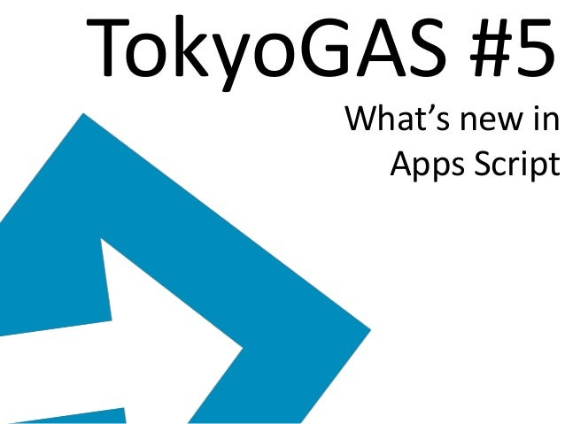 TokyoGAS #5 What's new in Apps Script
