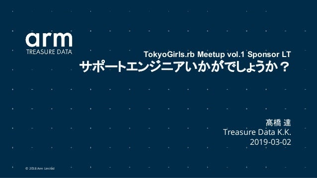 © 2018 Arm Limited 髙橋 達 Treasure Data K.K. 2019-03-02 TokyoGirls.rb Meetup vol.1 Sponsor LT サポートエンジニアいかがでしょうか?