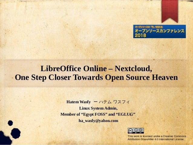 LibreOffice Online – Nextcloud, One Step Closer Towards Open Source Heaven Hatem Wasfy ー ハテム ワスフィ Linux System Admin, Memb...