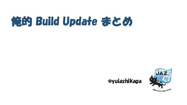 俺的 Build Update まとめ @yuiashikaga