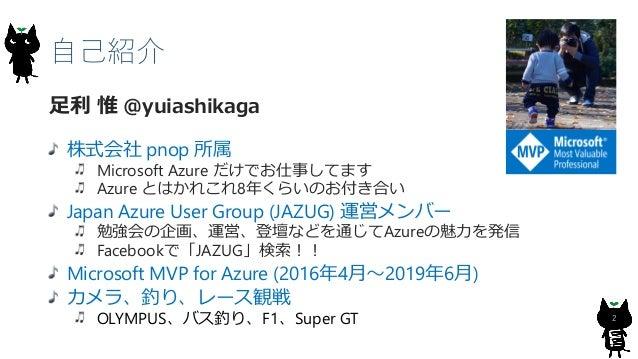 自己紹介 2 足利 惟 @yuiashikaga 株式会社 pnop 所属 Microsoft Azure だけでお仕事してます Azure とはかれこれ8年くらいのお付き合い Japan Azure User Group (JAZUG) 運営...