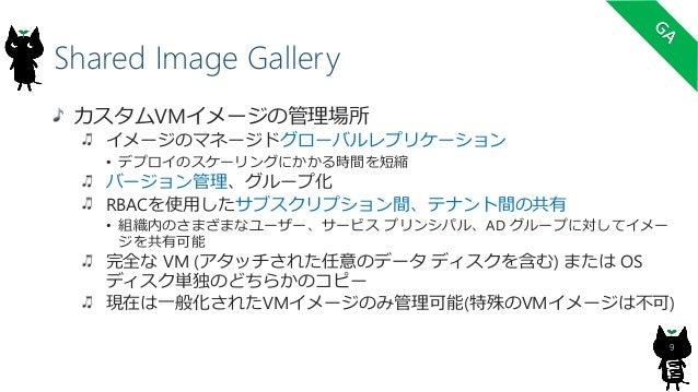 Shared Image Gallery 9 カスタムVMイメージの管理場所 イメージのマネージドグローバルレプリケーション • デプロイのスケーリングにかかる時間を短縮 バージョン管理、グループ化 RBACを使用したサブスクリプション間、テナ...